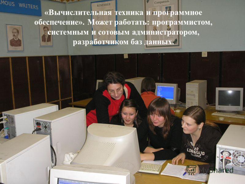 19 «Вычислительная техника и программное обеспечение». Может работать: программистом, системным и сотовым администратором, разработчиком баз данных.