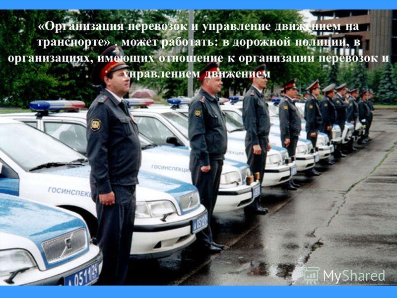 22 «Организация перевозок и управление движением на транспорте». может работать: в дорожной полиции, в организациях, имеющих отношение к организации перевозок и управлением движением.