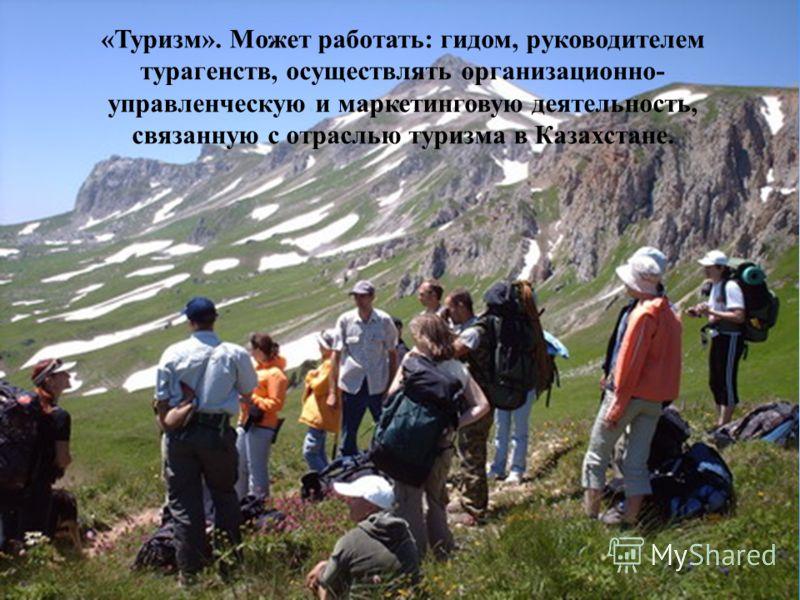 24 «Туризм». Может работать: гидом, руководителем турагенств, осуществлять организационно- управленческую и маркетинговую деятельность, связанную с отраслью туризма в Казахстане.
