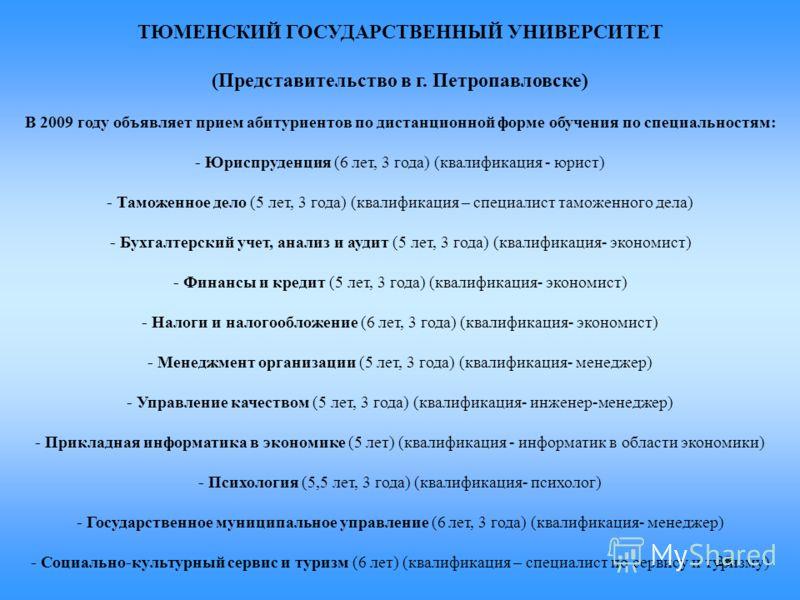 28 ТЮМЕНСКИЙ ГОСУДАРСТВЕННЫЙ УНИВЕРСИТЕТ (Представительство в г. Петропавловске) В 2009 году объявляет прием абитуриентов по дистанционной форме обучения по специальностям: - Юриспруденция (6 лет, 3 года) (квалификация - юрист) - Таможенное дело (5 л