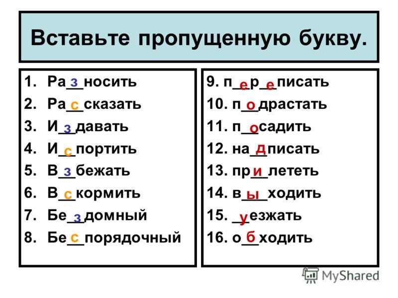 Вставьте пропущенную букву. 1.Ра__носить 2.Ра__сказать 3.И__давать 4.И__портить 5.В__бежать 6.В__кормить 7.Бе__домный 8.Бе__порядочный 9. п__р__писать 10. п__драстать 11. п__садить 12. на__писать 13. пр__лететь 14. в___ходить 15. __езжать 16. о__ходи