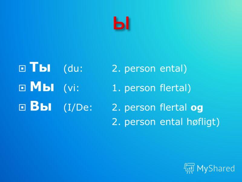Ты (du: 2. person ental) Мы (vi: 1. person flertal) Вы (I/De: 2. person flertal og 2. person ental høfligt)