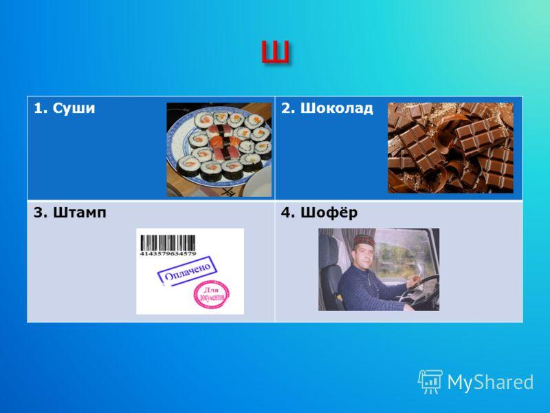 1. Суши2. Шоколад 3. Штамп4. Шофёр
