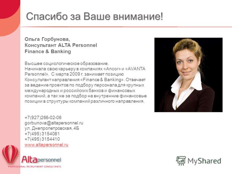 Спасибо за Ваше внимание! Ольга Горбунова, Консультант ALTA Personnel Finance & Banking Высшее социологическое образование. Начинала свою карьеру в компаниях «Ancor» и «AVANTA Personnel». C марта 2009 г. занимает позицию Консультант направления «Fina