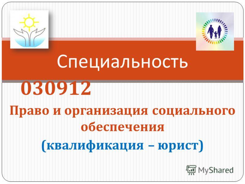 Специальность 030912 Право и организация социального обеспечения ( квалификация – юрист )