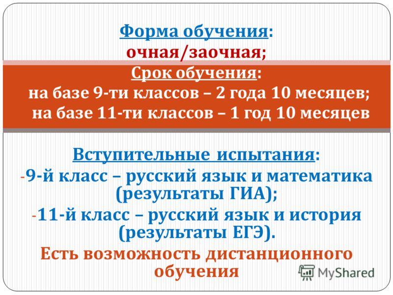 Форма обучения : очная / заочная ; Срок обучения : - на базе 9- ти классов – 2 года 10 месяцев ; - на базе 11- ти классов – 1 год 10 месяцев Вступительные испытания : - 9- й класс – русский язык и математика ( результаты ГИА ); - 11- й класс – русски