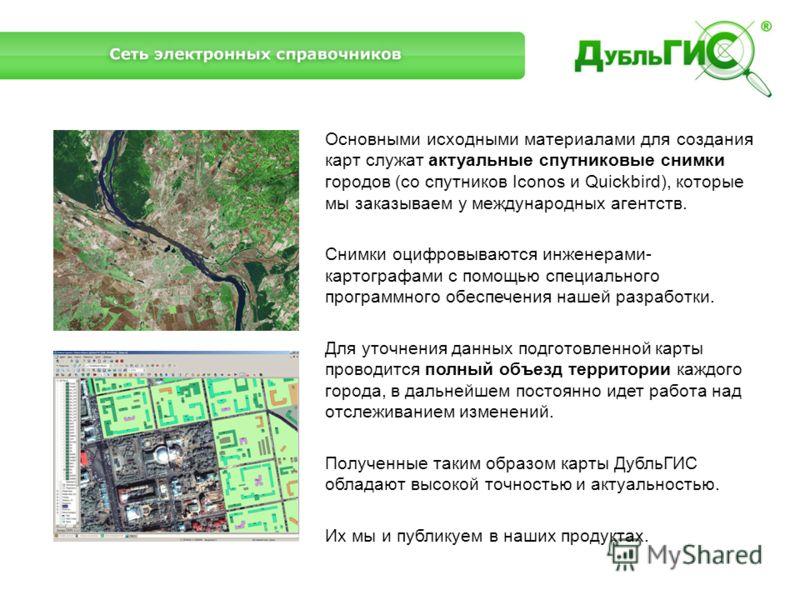 Основными исходными материалами для создания карт служат актуальные спутниковые снимки городов (со спутников Iconos и Quickbird), которые мы заказываем у международных агентств. Снимки оцифровываются инженерами- картографами с помощью специального пр