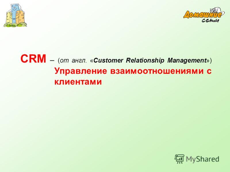 CRM – (от англ. «Customer Relationship Management») Управление взаимоотношениями с клиентами
