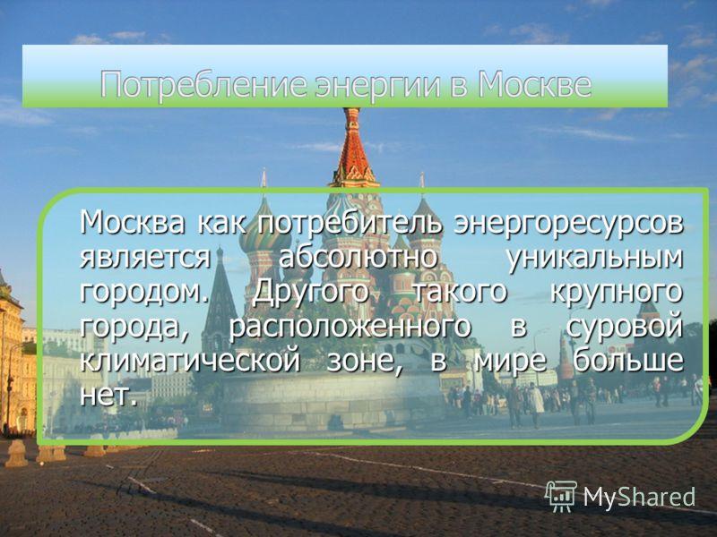 Москва как потребитель энергоресурсов является абсолютно уникальным городом. Другого такого крупного города, расположенного в суровой климатической зоне, в мире больше нет.