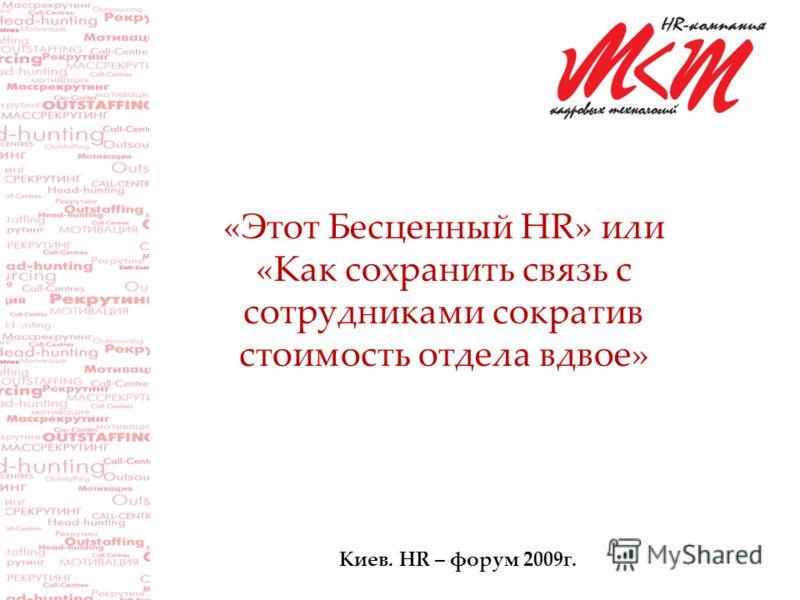 «Этот Бесценный HR» или «Как сохранить связь с сотрудниками сократив стоимость отдела вдвое» Киев. HR – форум 2009г.