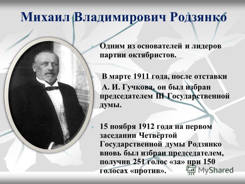 Михаил Владимирович Родзянко Одним из основателей и лидеров партии октябристов. В марте 1911 года, после отставки А. И. Гучкова, он был избран председателем III Государственной думы. 15 ноября 1912 года на первом заседании Четвёртой Государственной д