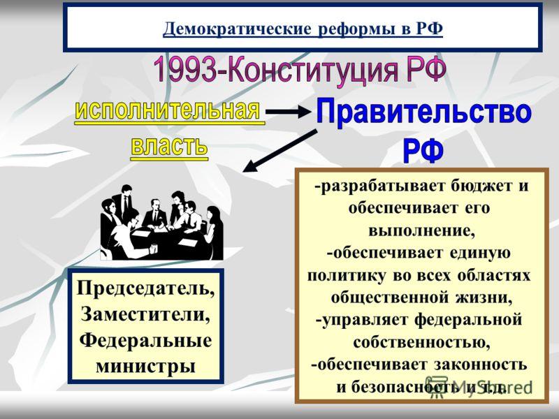 Демократические реформы в РФ -разрабатывает бюджет и обеспечивает его выполнение, -обеспечивает единую политику во всех областях общественной жизни, -управляет федеральной собственностью, -обеспечивает законность и безопасность и т.д. Председатель, З