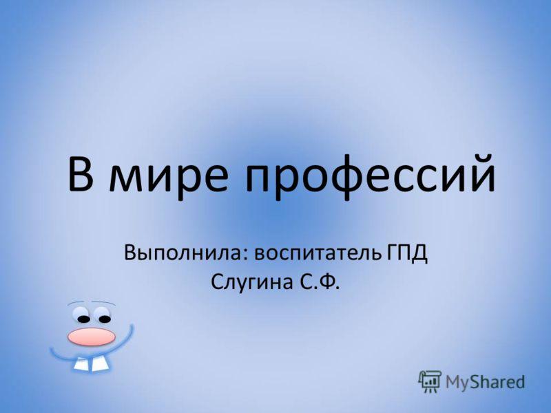 В мире профессий Выполнила: воспитатель ГПД Слугина С.Ф.