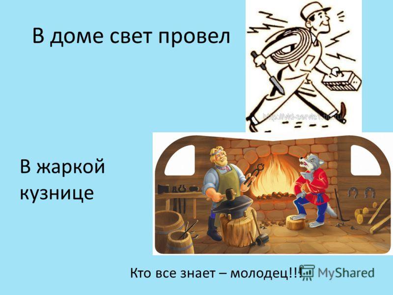 В доме свет провел В жаркой кузнице Кто все знает – молодец!!!