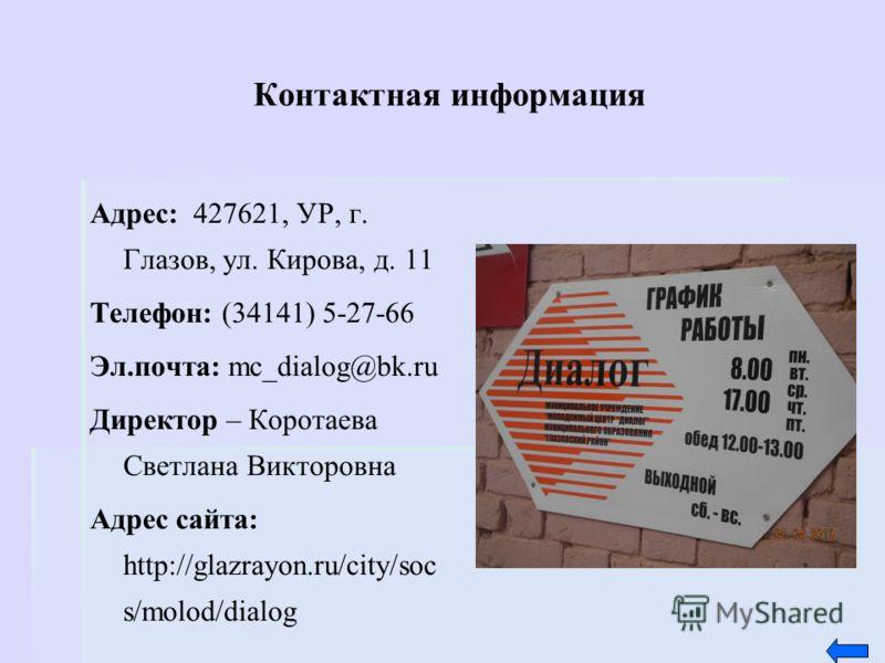 Контактная информация Адрес: 427621, УР, г. Глазов, ул. Кирова, д. 11 Телефон: (34141) 5-27-66 Эл.почта: mc_dialog@bk.ru Директор – Коротаева Светлана Викторовна Адрес сайта: http://glazrayon.ru/city/soc s/molod/dialog