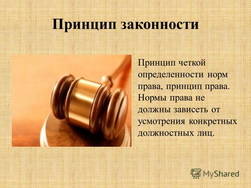 Принцип законности Принцип четкой определенности норм права, принцип права. Нормы права не должны зависеть от усмотрения конкретных должностных лиц.