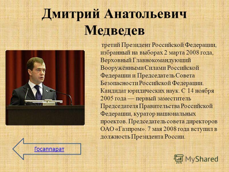 Дмитрий Анатольевич Медведев третий Президент Российской Федерации, избранный на выборах 2 марта 2008 года, Верховный Главнокомандующий Вооружёнными Силами Российской Федерации и Председатель Совета Безопасности Российской Федерации. Кандидат юридиче