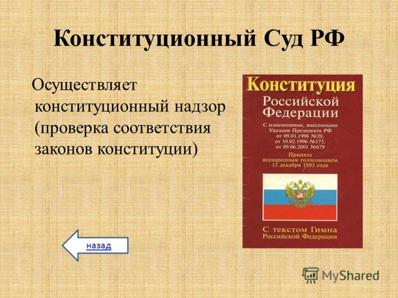 Конституционный Суд РФ Осуществляет конституционный надзор (проверка соответствия законов конституции) назад