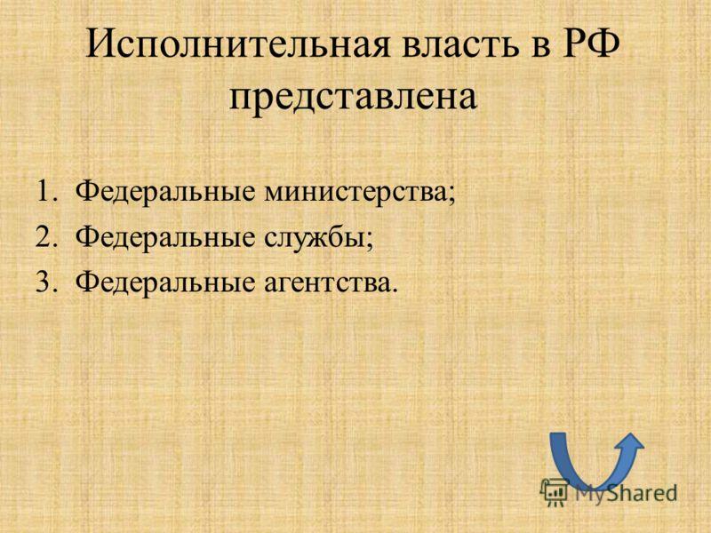 Исполнительная власть в РФ представлена 1.Федеральные министерства; 2.Федеральные службы; 3.Федеральные агентства.