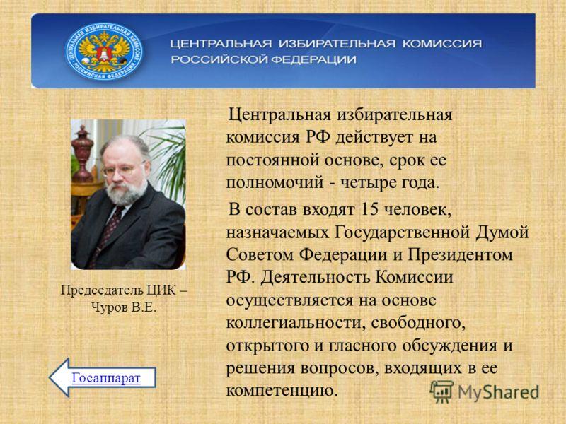 Центральная избирательная комиссия РФ действует на постоянной основе, срок ее полномочий - четыре года. В состав входят 15 человек, назначаемых Государственной Думой Советом Федерации и Президентом РФ. Деятельность Комиссии осуществляется на основе к
