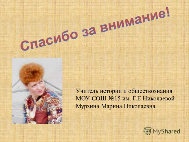 Учитель истории и обществознания МОУ СОШ 15 им. Г.Е.Николаевой Мурзина Марина Николаевна