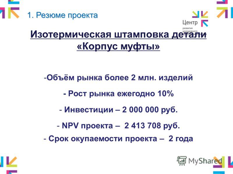 1. Резюме проекта Изотермическая штамповка детали «Корпус муфты» -Объём рынка более 2 млн. изделий - Рост рынка ежегодно 10% - Инвестиции – 2 000 000 руб. - NPV проекта – 2 413 708 руб. - Срок окупаемости проекта – 2 года