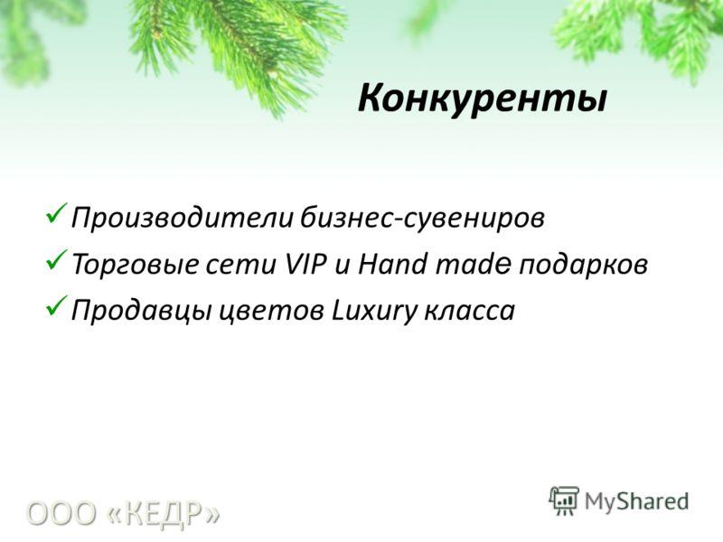 Конкуренты Производители бизнес-сувениров Торговые сети VIP и Hand mad e подарков Продавцы цветов Luxury класса ООО «КЕДР»