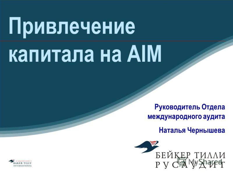 Привлечение капитала на AIM Руководитель Отдела международного аудита Наталья Чернышева