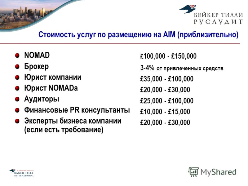 Стоимость услуг по размещению на AIM (приблизительно) NOMAD Брокер Юрист компании Юрист NOMADа Аудиторы Финансовые PR консультанты Эксперты бизнеса компании (если есть требование) £ 100,000 - £150,000 3-4% от привлеченных средств £35,000 - £100,000 £