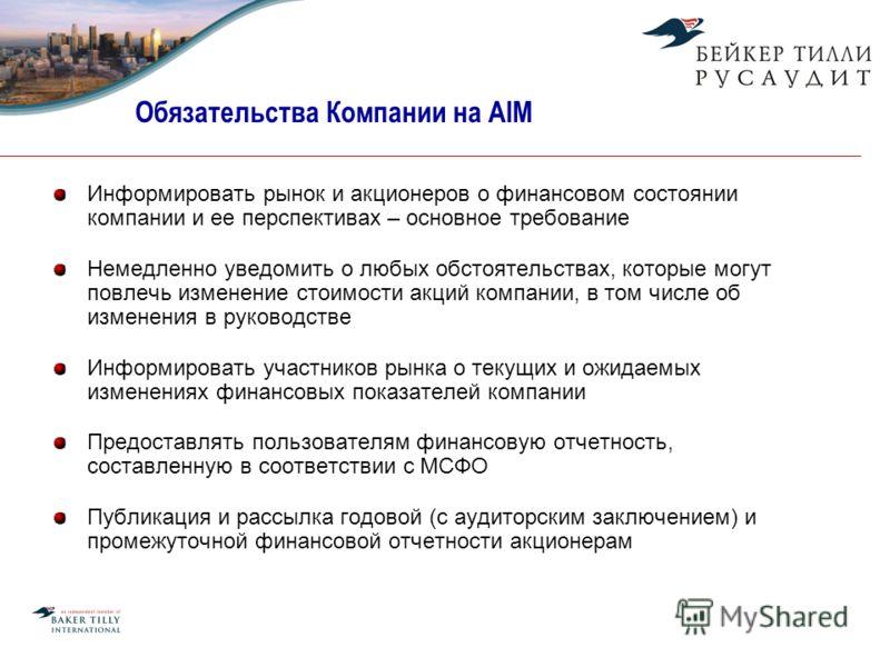 Обязательства Компании на AIM Информировать рынок и акционеров о финансовом состоянии компании и ее перспективах – основное требование Немедленно уведомить о любых обстоятельствах, которые могут повлечь изменение стоимости акций компании, в том числе