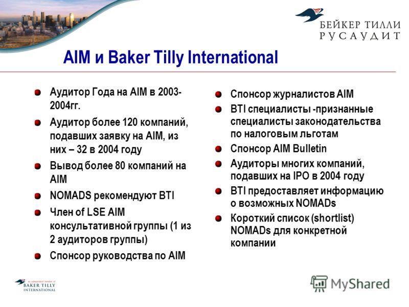 AIM и Baker Tilly International Аудитор Года на AIM в 2003- 2004гг. Аудитор более 120 компаний, подавших заявку на AIM, из них – 32 в 2004 году Вывод более 80 компаний на AIM NOMADS рекомендуют BTI Член of LSE AIM консультативной группы (1 из 2 аудит