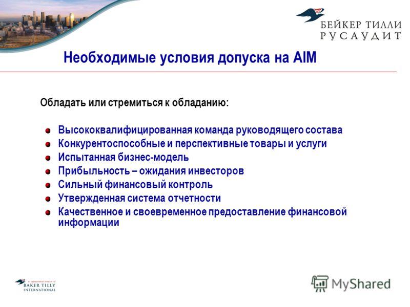Необходимые условия допуска на AIM Обладать или стремиться к обладанию: Высококвалифицированная команда руководящего состава Конкурентоспособные и перспективные товары и услуги Испытанная бизнес-модель Прибыльность – ожидания инвесторов Сильный финан