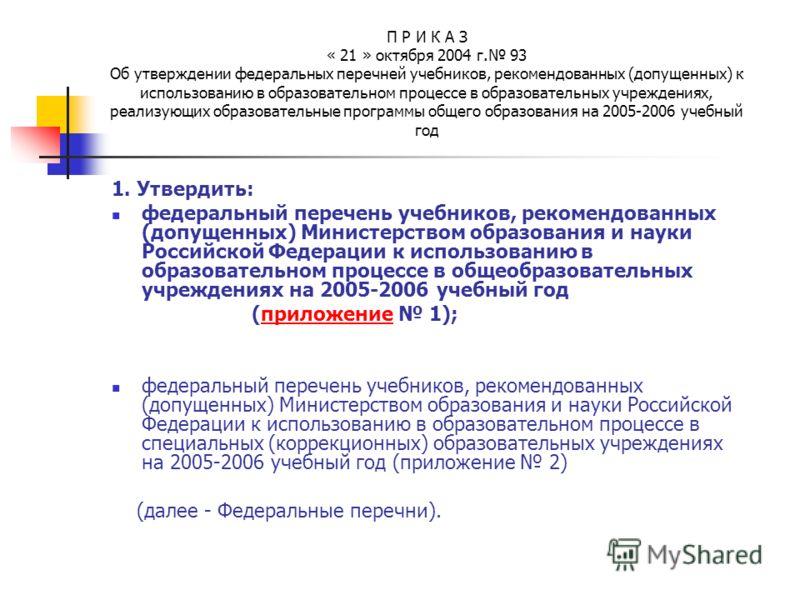 П Р И К А З « 21 » октября 2004 г. 93 Об утверждении федеральных перечней учебников, рекомендованных (допущенных) к использованию в образовательном процессе в образовательных учреждениях, реализующих образовательные программы общего образования на 20