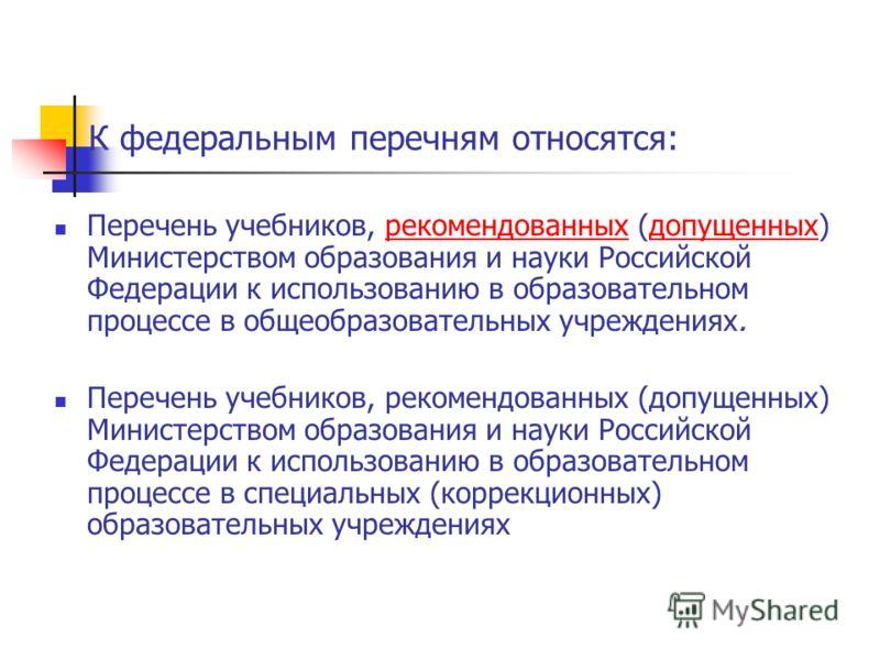 К федеральным перечням относятся: Перечень учебников, рекомендованных (допущенных) Министерством образования и науки Российской Федерации к использованию в образовательном процессе в общеобразовательных учреждениях.рекомендованныхдопущенных Перечень