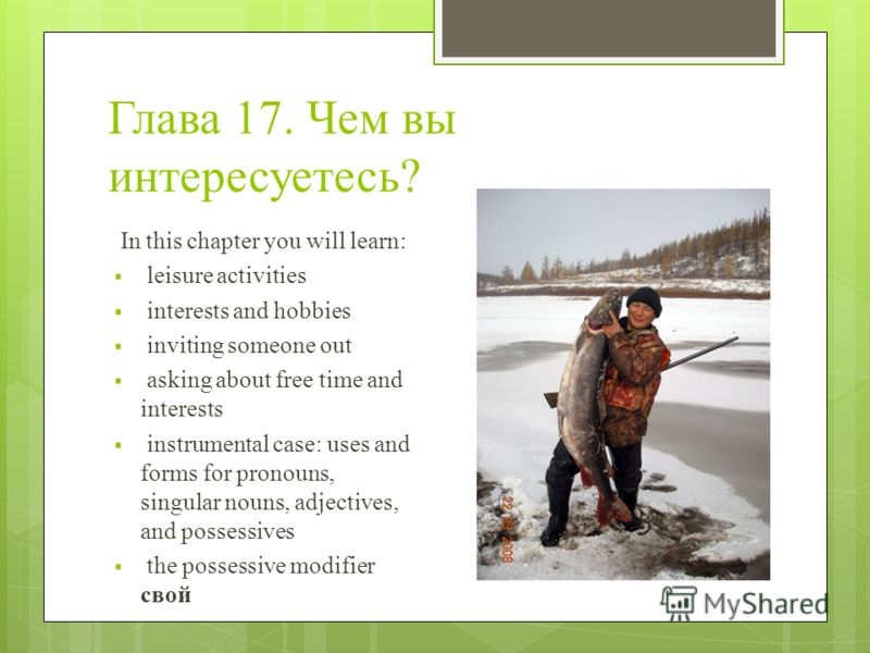 Глава 17. Чем вы интересуетесь? In this chapter you will learn: leisure activities interests and hobbies inviting someone out asking about free time and interests instrumental case: uses and forms for pronouns, singular nouns, adjectives, and possess