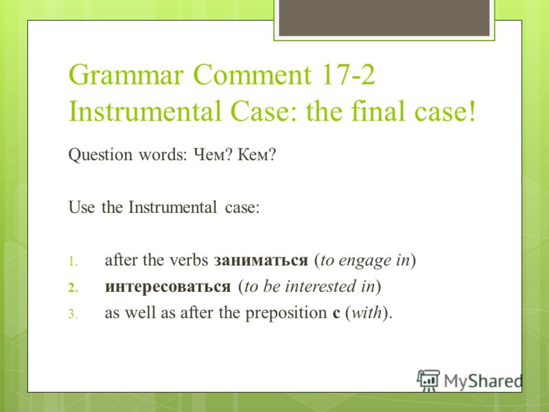 Grammar Comment 17-2 Instrumental Case: the final case! Question words: Чем? Кем? Use the Instrumental case: 1. after the verbs заниматься (to engage in) 2. интересоваться (to be interested in) 3. as well as after the preposition c (with).