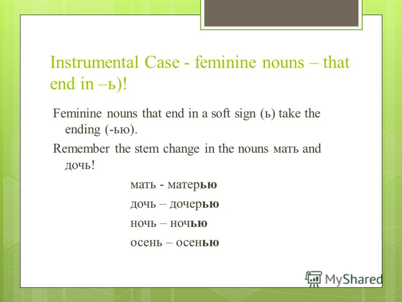 Instrumental Case - feminine nouns – that end in –ь)! Feminine nouns that end in a soft sign (ь) take the ending (-ью). Remember the stem change in the nouns мать and дочь! мать - матерью дочь – дочерью ночь – ночью осень – осенью