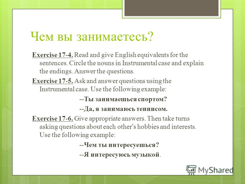 Чем вы занимаетесь? Exercise 17-4. Read and give English equivalents for the sentences. Circle the nouns in Instrumental case and explain the endings. Answer the questions. Exercise 17-5. Ask and answer questions using the Instrumental case. Use the