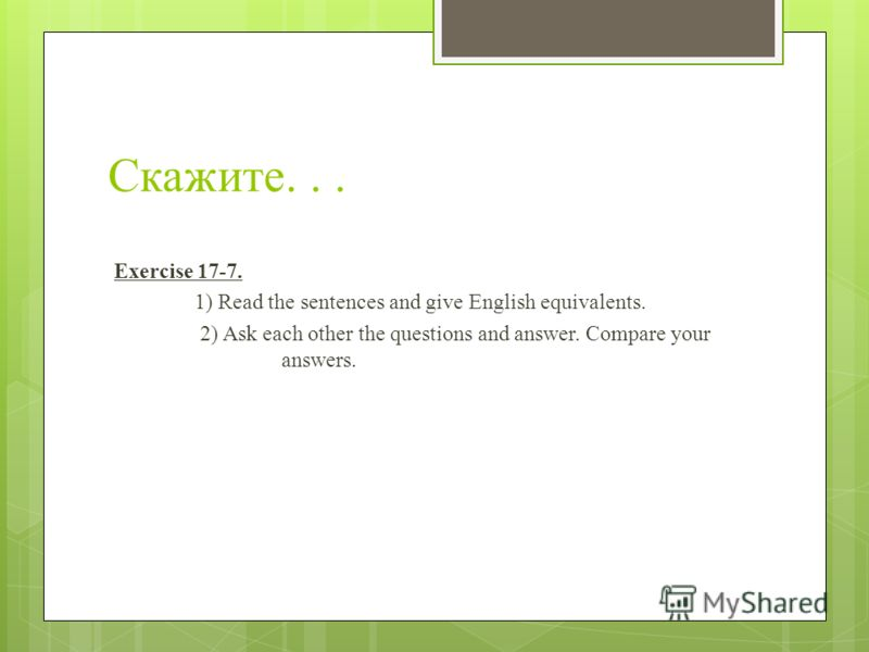 Скажите... Exercise 17-7. 1) Read the sentences and give English equivalents. 2) Ask each other the questions and answer. Compare your answers.