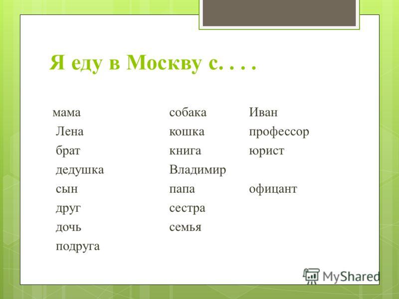 Я еду в Москву с.... мамасобакаИван Ленакошкапрофессор браткнигаюрист дедушкаВладимир сынпапаофицант другсестра дочьсемья подруга