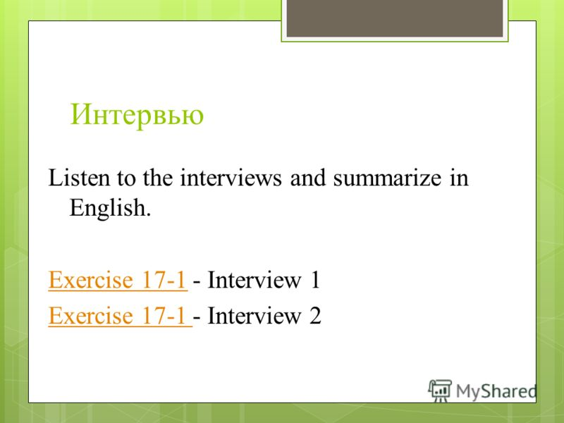 Интервью Listen to the interviews and summarize in English. Exercise 17-1Exercise 17-1 - Interview 1 Exercise 17-1 Exercise 17-1 - Interview 2