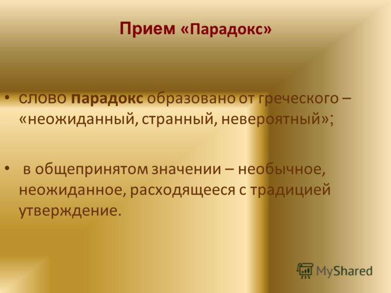 Прием «Парадокс» слово п арадокс образовано от греческого – «неожиданный, странный, невероятный» ; в общепринятом значении – необычное, неожиданное, расходящееся с традицией утверждение.