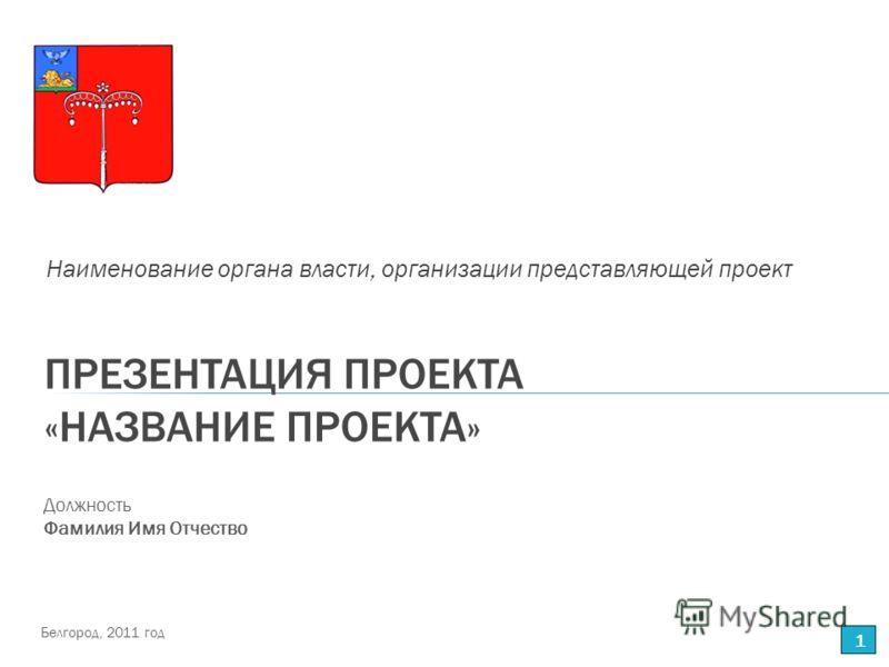 ПРЕЗЕНТАЦИЯ ПРОЕКТА «НАЗВАНИЕ ПРОЕКТА» Наименование органа власти, организации представляющей проект 1 Должность Фамилия Имя Отчество Белгород, 2011 год