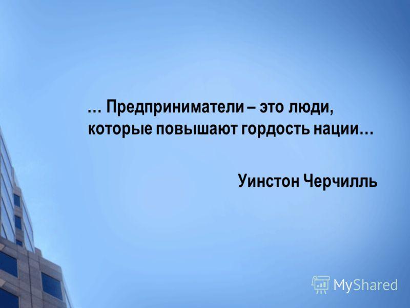 … Предприниматели – это люди, которые повышают гордость нации… Уинстон Черчилль