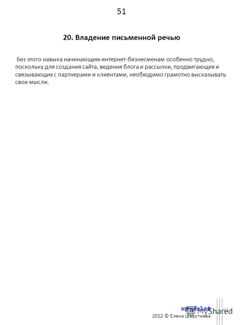 51 20. Владение письменной речью Без этого навыка начинающим интернет-бизнесменам особенно трудно, поскольку для создания сайта, ведения блога и рассылки, продвигающих и связывающих с партнерами и клиентами, необходимо грамотно высказывать свои мысли