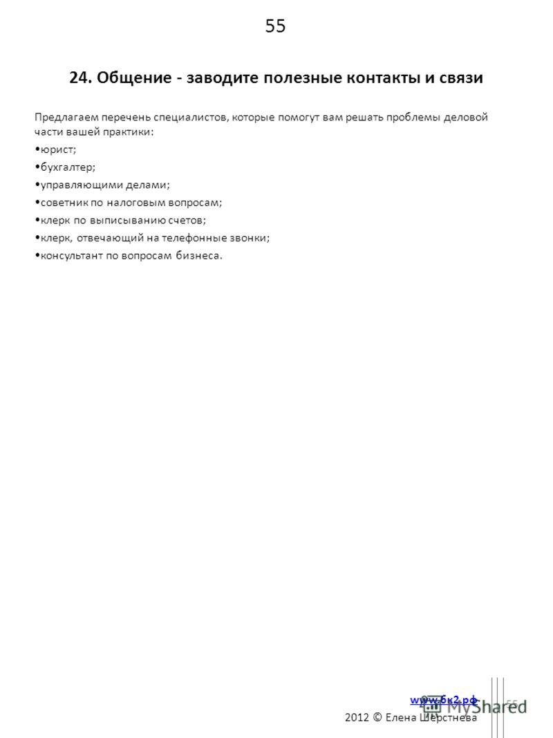 55 24. Общение - заводите полезные контакты и связи Предлагаем перечень специалистов, которые помогут вам решать проблемы деловой части вашей практики: юрист; бухгалтер; управляющими делами; советник по налоговым вопросам; клерк по выписыванию счетов