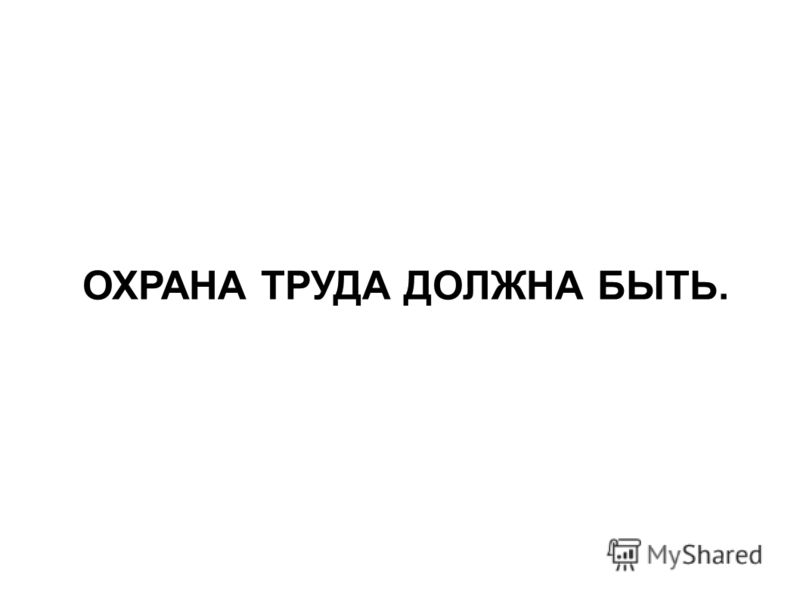 ОХРАНА ТРУДА ДОЛЖНА БЫТЬ.