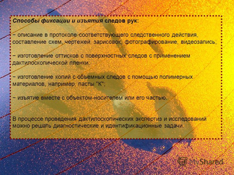 Способы фиксации и изъятия следов рук: описание в протоколе соответствующего следственного действия, составление схем, чертежей, зарисовок, фотографирование, видеозапись; изготовление оттисков с поверхностных следов с применением дактилоскопической п