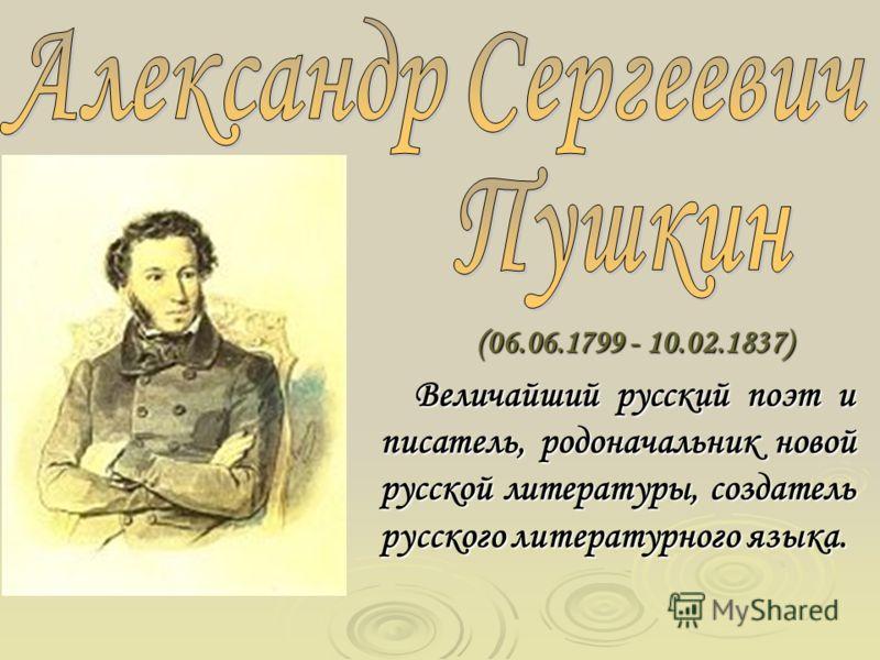 (06.06.1799 - 10.02.1837) Величайший русский поэт и писатель, родоначальник новой русской литературы, создатель русского литературного языка.