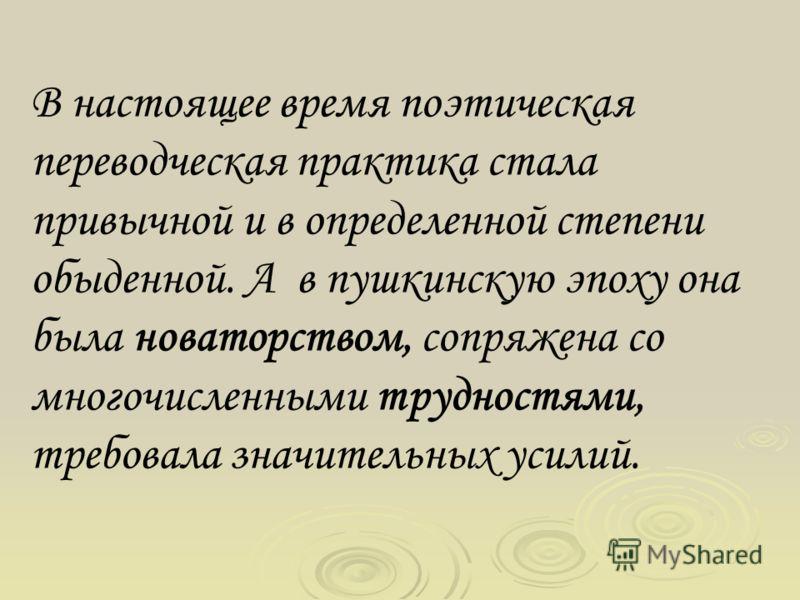 В настоящее время поэтическая переводческая практика стала привычной и в определенной степени обыденной. А в пушкинскую эпоху она была новаторством, сопряжена со многочисленными трудностями, требовала значительных усилий.